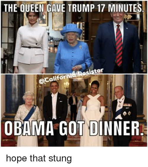 Memes, Obama, and Queen: THE QUEEN GAVE TRUMP 17 MINUTES  tor  Califor  OBAMA GOT DINNER. hope that stung
