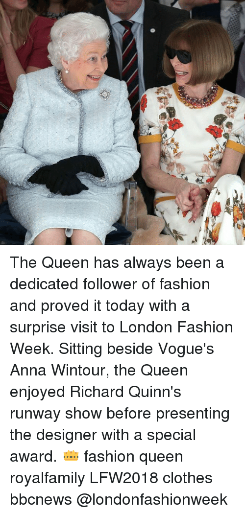 Anna, Clothes, and Fashion: The Queen has always been a dedicated follower of fashion and proved it today with a surprise visit to London Fashion Week. Sitting beside Vogue's Anna Wintour, the Queen enjoyed Richard Quinn's runway show before presenting the designer with a special award. 👑 fashion queen royalfamily LFW2018 clothes bbcnews @londonfashionweek