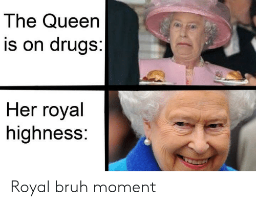 highness: The Queen  is on drugs:  Her royal  highness: Royal bruh moment