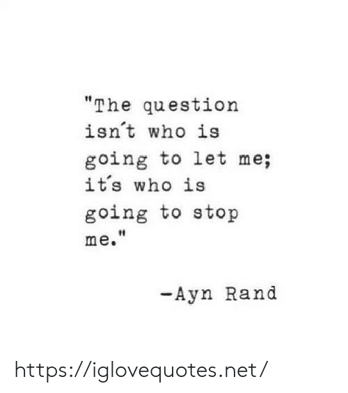 rand: The question  isnt who is  going to let me;  it's who is  going to stop  t0  me.  -Ayn Rand https://iglovequotes.net/