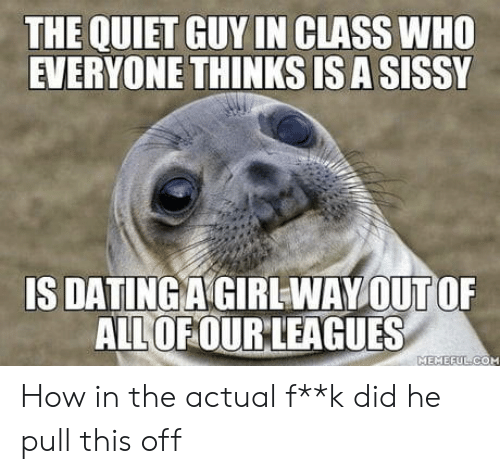 sissy: THE QUIET GUY IN CLASS WHO  EVERYONE THINKS ISA SISSY  ALLOFOURLEAGUES  MEMEEUL COM How in the actual f**k did he pull this off