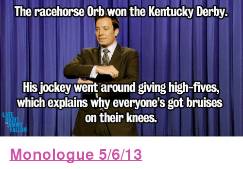 """kentucky derby: The racehorse Orb won the Kentucky Derby  His jockey went around giving high-fives,  which explains why everyone's got bruises  on their knees.  HT <p><a href=""""http://www.youtube.com/watch?v=E5dyTjxnVhk"""" target=""""_blank""""><strong>Monologue 5/6/13</strong></a></p>"""