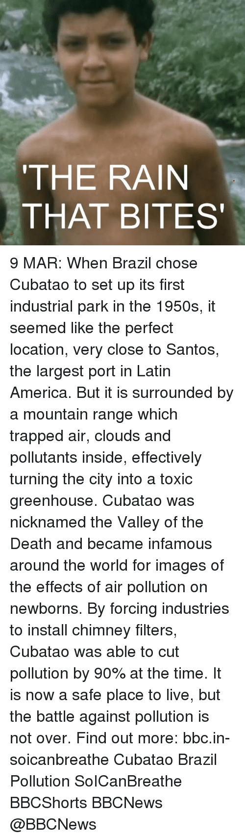 Memes, Brazil, and 🤖: THE RAIN  THAT BITES 9 MAR: When Brazil chose Cubatao to set up its first industrial park in the 1950s, it seemed like the perfect location, very close to Santos, the largest port in Latin America. But it is surrounded by a mountain range which trapped air, clouds and pollutants inside, effectively turning the city into a toxic greenhouse. Cubatao was nicknamed the Valley of the Death and became infamous around the world for images of the effects of air pollution on newborns. By forcing industries to install chimney filters, Cubatao was able to cut pollution by 90% at the time. It is now a safe place to live, but the battle against pollution is not over. Find out more: bbc.in-soicanbreathe Cubatao Brazil Pollution SoICanBreathe BBCShorts BBCNews @BBCNews