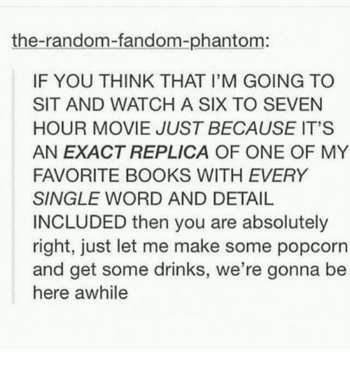 Popcorn: the-random-fandom-phantom:  IF YOU THINK THAT I'M GOING TO  SIT AND WATCHA SIX TO SEVEN  HOUR MOVIE JUST BECAUSE IT'S  AN EXACT REPLICA OF ONE OF MY  FAVORITE BOOKS WITH EVERY  SINGLE WORD AND DETAIL  INCLUDED then you are absolutely  right, just let me make some popcorn  and get some drinks, we're gonna be  here awhile