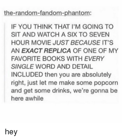 Books, Tumblr, and Movie: the-random-fandom-phantom:  IF YOU THINK THAT I'M GOING TO  SIT AND WATCH A SIX TO SEVEN  HOUR MOVIE JUST BECAUSE IT'S  AN EXACT REPLICA OF ONE OF MY  FAVORITE BOOKS WITH EVERY  SINGLE WORD AND DETAIL  INCLUDED then you are absolutely  right, just let me make some popcorn  and get some drinks, we're gonna be  here awhile hey