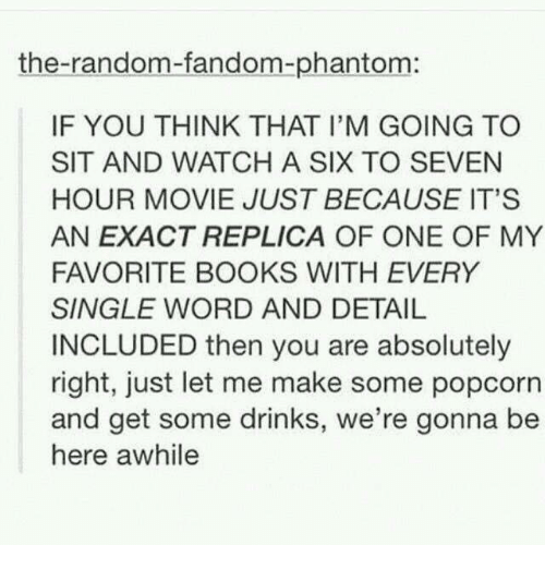 Popcorn: the-random-fandom-phantom:  IF YOU THINK THAT I'M GOING TO  SIT AND WATCH A SIX TO SEVEN  HOUR MOVIE JUST BECAUSE IT'S  AN EXACT REPLICA OF ONE OF MY  FAVORITE BOOKS WITH EVERY  SINGLE WORD AND DETAIL  INCLUDED then you are absolutely  right, just let me make some popcorn  and get some drinks, we're gonna be  here awhile