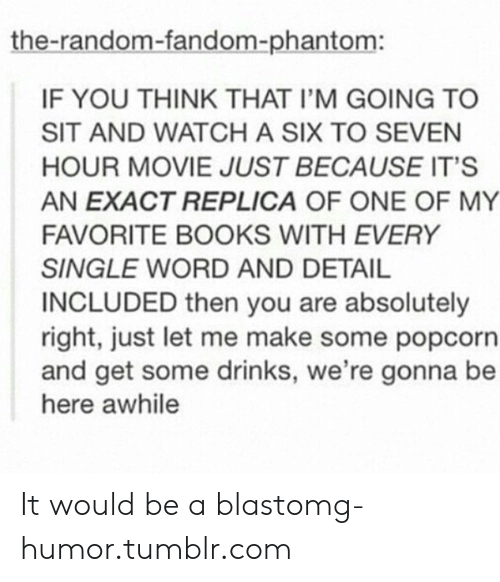 Popcorn: the-random-fandom-phantom:  IF YOU THINK THAT I'M GOING TO  SIT AND WATCH A SIX TO SEVEN  HOUR MOVIE JUST BECAUSE IT'S  AN EXACT REPLICA OF ONE OF MY  FAVORITE BOOKS WITH EVERY  SINGLE WORD AND DETAIL  INCLUDED then you are absolutely  right, just let me make some popcorn  and get some drinks, we're gonna be  here awhile It would be a blastomg-humor.tumblr.com