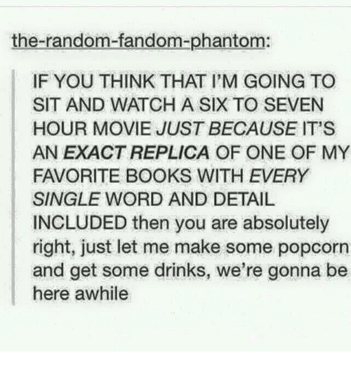 memes: the-random-fandom-phantom:  IF YOU THINK THAT PM GOING TO  SIT AND WATCH A SIX TO SEVEN  HOUR MOVIE JUST BECAUSE IT'S  ANEXACT REPLICA OF ONE OF MY  FAVORITE BOOKS WITH EVERY  SINGLE WORD AND DETAIL  INCLUDED then you are absolutely  right, just let me make some popcorn  and get some drinks, we're gonna be  here awhile
