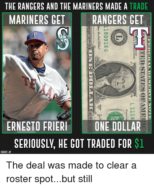 mariners: THE RANGERS AND THE MARINERS MADE A TRADE  MARINERS GET RANGERS GET  ERNESTOFRIERONE DOLLAR  SERIOUSLY, HE GOT TRADED FOR $1  CREDIT: AP The deal was made to clear a roster spot...but still