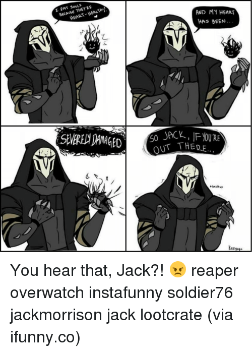 Reaper Overwatch: THE RE  BECAUSE HEART E AND MY HEART  AS BEEN...  T THE DE You hear that, Jack?! 😠 reaper overwatch instafunny soldier76 jackmorrison jack lootcrate (via ifunny.co)