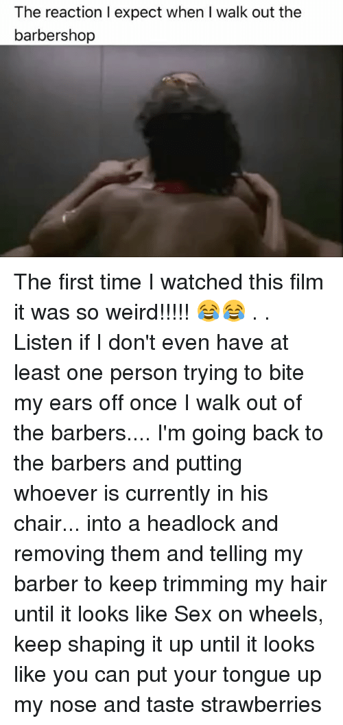 Barber, Barbershop, and Memes: The reaction I expect when I walk out the  barbershop The first time I watched this film it was so weird!!!!! 😂😂 . . Listen if I don't even have at least one person trying to bite my ears off once I walk out of the barbers.... I'm going back to the barbers and putting whoever is currently in his chair... into a headlock and removing them and telling my barber to keep trimming my hair until it looks like Sex on wheels, keep shaping it up until it looks like you can put your tongue up my nose and taste strawberries