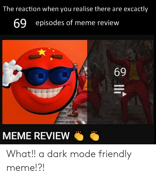 69 Meme: The reaction when you realise there are excactly  69  episodes of meme review  69  MEME REVIEW What!! a dark mode friendly meme!?!