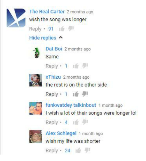 Life, Lol, and Songs: The Real Carter 2 months ago  wish the song was longer  Reply  91  Hide replies  A  Dat Boi 2 months ago  Same  Reply 1  xThizu 2 months ago  the rest is on the other side  Reply 1  funkwatdey talkinbout 1 month ago  I wish a lot of their songs were longer lol  Reply 4  Alex Schlegel 1 month ago  wish my life was shorter  Reply  24