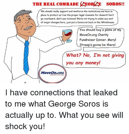 Memes, Meryl Streep, and Dissent: THE REAL coMRADE NEORQAE SOROS!!  We should really support and reinforce the institutions we have in  place to protect us! Use the proper legal channels for dissent! Don't  go overboard, don't use violence! We're not trying to make any sort  of major changes here, just put a Democrat back in the Whitehouse.  you should buy a plate at my  MoveOn.org Charity  Fundraiser Dinner. Meryl  Streep's gonna be there!  What? No, I'm not giving  you any money  MoveOn,ORG I have connections that leaked to me what George Soros is actually up to. What you see will shock you!