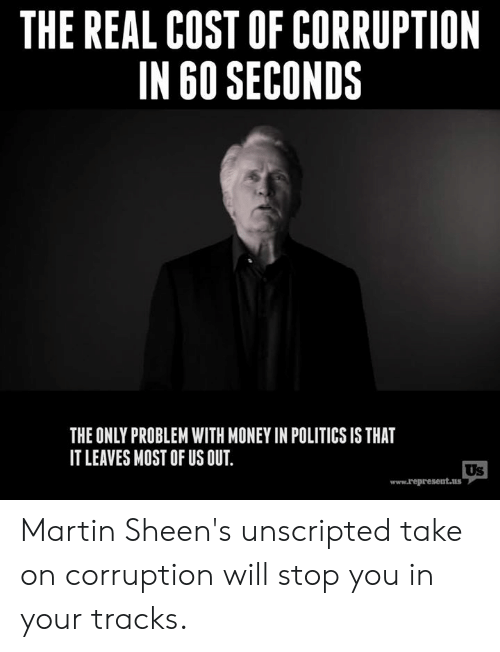 Corruption: THE REAL COST OF CORRUPTION  IN 60 SECONDS  THE ONLY PROBLEM WITH MONEY IN POLITICS IS THAT  IT LEAVES MOST OF US OUT  Us  www.represent.us Martin Sheen's unscripted take on corruption will stop you in your tracks.