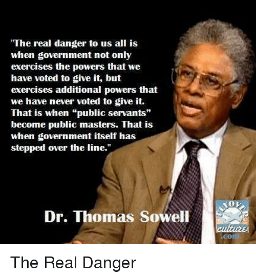 "Memes, Exercise, and Masters: ""The real danger to us all is  when government not  only  exercises the powers that we  have voted to give it, but  exercises additional powers that  we have never voted to give it.  That is when ""public servants""  become public masters. That is  when government itself has  stepped over the line.""  Dr. Thomas Sowell The Real Danger"
