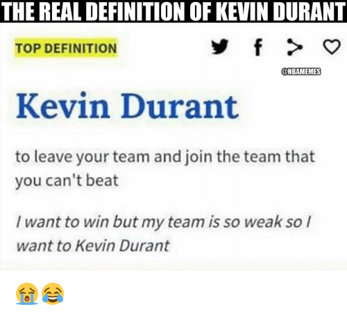 Definitely, Kevin Durant, and Nba: THE REAL DEFINITION OF KEVIN DURANT  TOP DEFINITION  @NBAMEMES  Kevin Durant  to leave your team and join the team that  you can't beat  I want to win but my team is so weak so I  want to Kevin Durant 😭😂