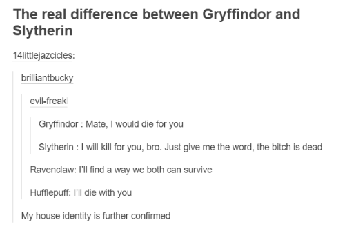 Die With You: The real difference between Gryffindor and  Slytherin  14littlejazcicles:  brilliant bucky  evil-freak  Gryffindor Mate  would die for you  Slytherin l will kill for you, bro. Just give me the word, the bitch is dead  Ravenclaw: I'll find a way we both can survive  Hufflepuff: l'll die with you  My house identity is further confirmed