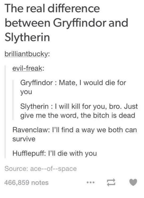 Die With You: The real difference  between Gryffindor and  Slytherin  brilliant bucky:  evil-freak  Gryffindor Mate, l would die for  you  Slytherin l will kill for you, bro. Just  give me the word, the bitch is dead  Ravenclaw: I'll find a way we both can  Survive  Hufflepuff: l'll die with you  Source: ace--of--space  466,859 notes