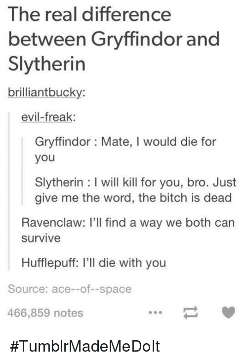 Die With You: The real difference  between Gryffindor and  Slytherin  brilliant bucky:  evil-freak  Gryffindor Mate, l would die for  you  Slytherin l will kill for you, bro. Just  give me the word, the bitch is dead  Ravenclaw: I'll find a way we both can  Survive  Hufflepuff: I'll die with you  Source: ace--of--space  466,859 notes #TumblrMadeMeDoIt
