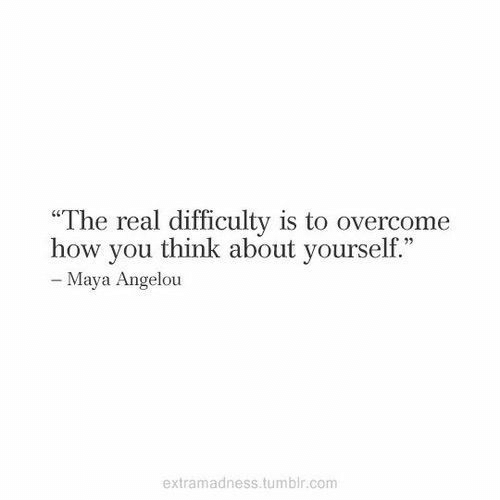 """maya: """"The real difficulty is to overcome  how you think about yourself.""""  - Maya Angelou  extramadness.tumblr.com"""