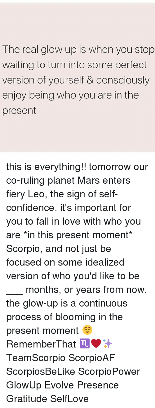 Glowed Up: The real glow up is when you stop  waiting to turn into some perfect  version of yourself &consciously  enjoy being who you are in the  present this is everything!! tomorrow our co-ruling planet Mars enters fiery Leo, the sign of self-confidence. it's important for you to fall in love with who you are *in this present moment* Scorpio, and not just be focused on some idealized version of who you'd like to be ___ months, or years from now. the glow-up is a continuous process of blooming in the present moment 😌 RememberThat ♏️❤️✨ TeamScorpio ScorpioAF ScorpiosBeLike ScorpioPower GlowUp Evolve Presence Gratitude SelfLove