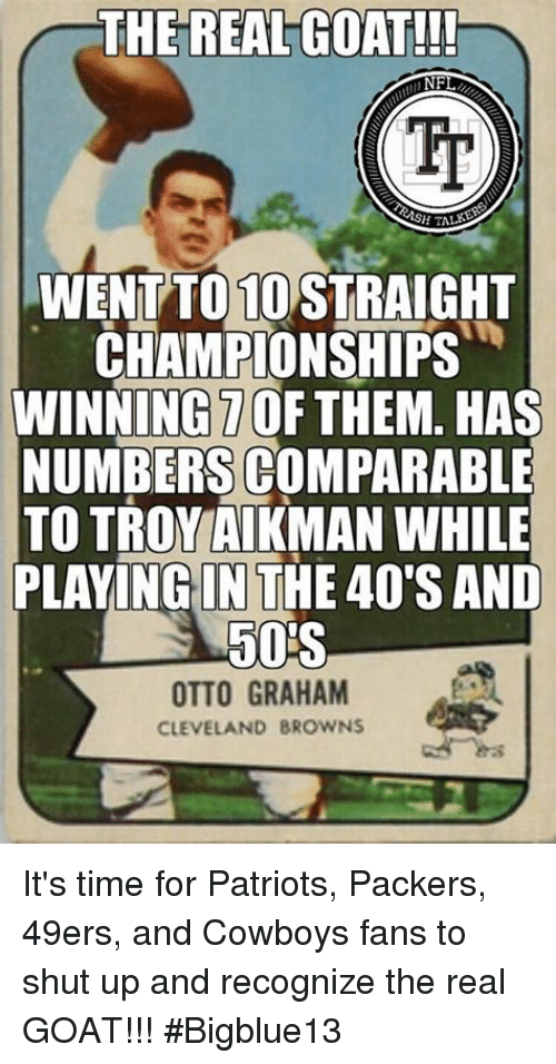 otto graham: THE REAL GOAT!!!  NF  WENTTO MOSTRAIGHT  CHAMPIONSHIPS  WINNING TOF THEM. HAS  NUMBERS COMPARABLE  TO TROY AIKMAN WHILE  PLAYING IN THE 40'S AND  50S  OTTO GRAHAM  CLEVELAND BROWNS It's time for Patriots, Packers, 49ers, and Cowboys fans to shut up and recognize the real GOAT!!! #Bigblue13