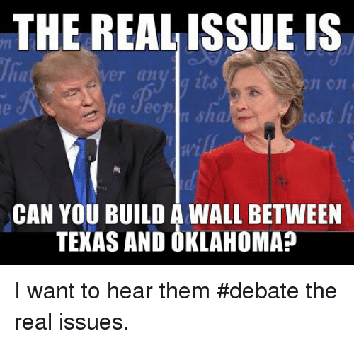 Texas: THE REAL ISSUE IS  CAN YOU BUILD A WALL BETWEEN  TEXAS AND OKLAHOMAP I want to hear them #debate the real issues.