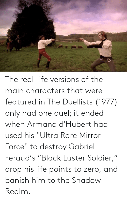 "soldier: The real-life versions of the main characters that were featured in The Duellists (1977) only had one duel; it ended when Armand d'Hubert had used his ""Ultra Rare Mirror Force"" to destroy Gabriel Feraud's ""Black Luster Soldier,"" drop his life points to zero, and banish him to the Shadow Realm."