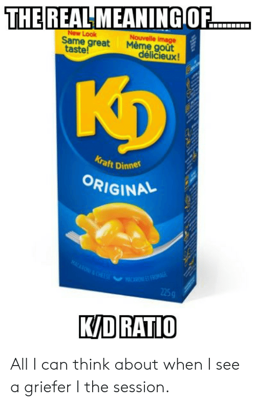 gout: THE REAL MEANINGOF  New Look  Same great  taste!  Nouvelle image  Meme goût  délicieux!  KD  Kraft Dinner  ORIGINAL  MAON&CHALS  ACARET FROMER  225g  K/D RATIO All I can think about when I see a griefer I the session.