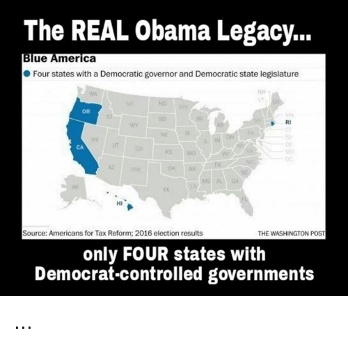 Memes, Taxes, and Blue: The REAL Obama Legacy...  Blue America  Four states with a Democratic governor and Democratic state legislature  OR  RI  HI  Source: Americans for Tax Reform: 2016 election results  THE WASHINGTON POST  only FOUR states with  Democrat-controlled governments ...