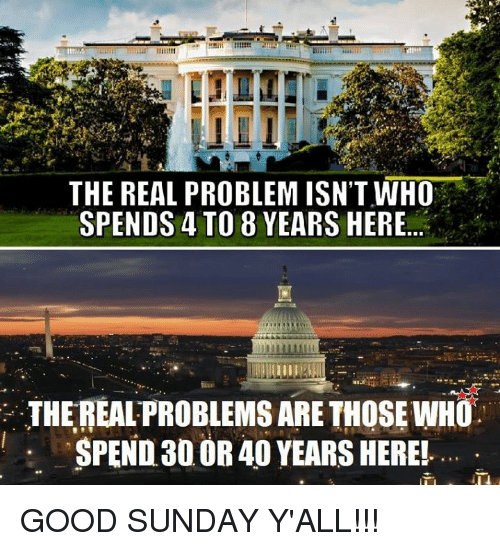 Memes, Good, and The Real: THE REAL PROBLEM ISN'T WHO  SPENDS 4 TO 8 YEARS HERE..  SR  THE REAL PROBLEMS ARE THOSE WHO  SPEND30 OR 40 YEARS HEREL GOOD SUNDAY Y'ALL!!!