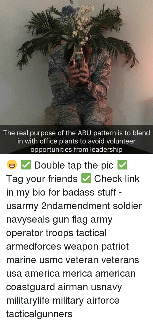 abu: The real purpose of the ABU pattern is to blend  in with office plants to avoid volunteer  opportunities from leadership 😄 ✅ Double tap the pic ✅ Tag your friends ✅ Check link in my bio for badass stuff - usarmy 2ndamendment soldier navyseals gun flag army operator troops tactical armedforces weapon patriot marine usmc veteran veterans usa america merica american coastguard airman usnavy militarylife military airforce tacticalgunners
