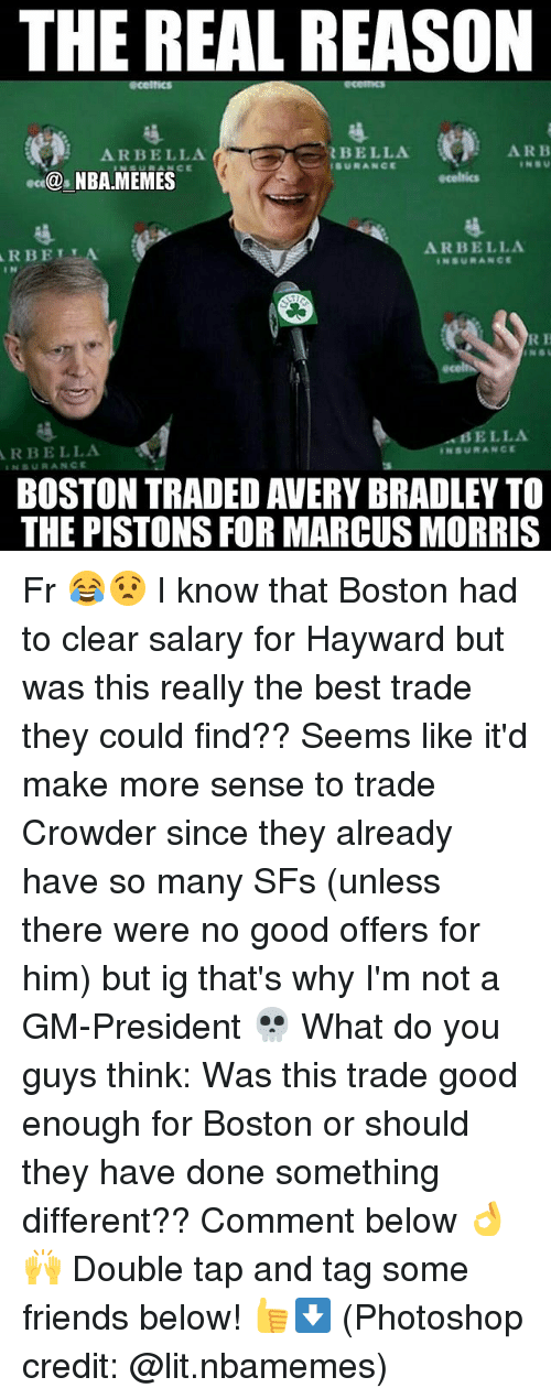 Crowder: THE REAL REASON  ARBELLA  BELLA  SURANCE  ARB  NBA MEMES  RBELLA  I N  ARBELLA  NSURANCE  R H  BELLA  RBELLA  BOSTON TRADED AVERY BRADLEY TO  THE PISTONS FOR MARCUS MORRIS Fr 😂😧 I know that Boston had to clear salary for Hayward but was this really the best trade they could find?? Seems like it'd make more sense to trade Crowder since they already have so many SFs (unless there were no good offers for him) but ig that's why I'm not a GM-President 💀 What do you guys think: Was this trade good enough for Boston or should they have done something different?? Comment below 👌🙌 Double tap and tag some friends below! 👍⬇ (Photoshop credit: @lit.nbamemes)