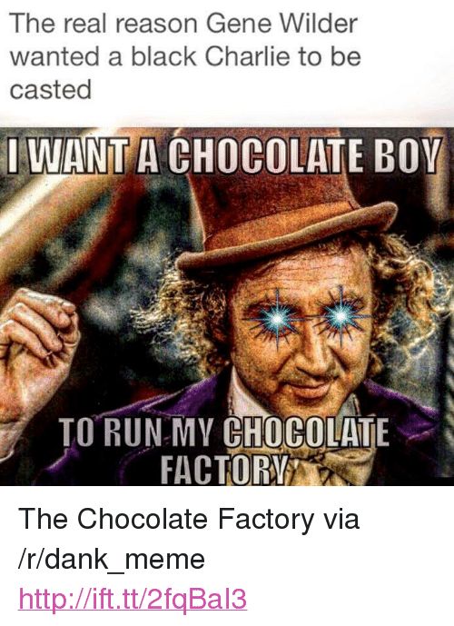 "Casted: The real reason Gene Wilder  wanted a black Charlie to be  casted  IWANT A CHOCOLATE BOY  ORRAC OR  TO RUNMY CHOCOLATE <p>The Chocolate Factory via /r/dank_meme <a href=""http://ift.tt/2fqBaI3"">http://ift.tt/2fqBaI3</a></p>"