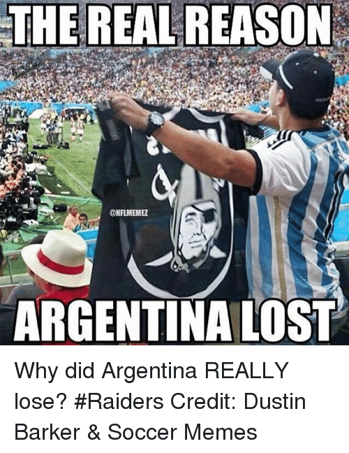 Soccer Memes: THE REAL REASON  @NFLIMEMEZ  ARGENTINA LOST Why did Argentina REALLY lose? #Raiders Credit: Dustin Barker & Soccer Memes