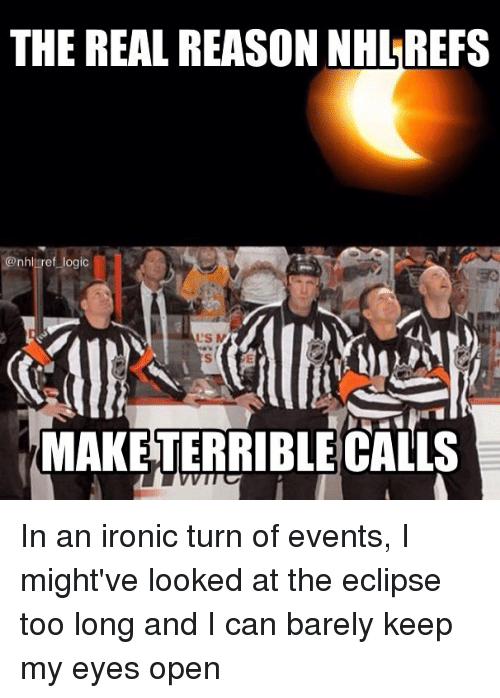 Ironic, Logic, and Memes: THE REAL REASON NHL REFS  @nhliref logic  L'S  MAKE TERRIBLE CALLS In an ironic turn of events, I might've looked at the eclipse too long and I can barely keep my eyes open