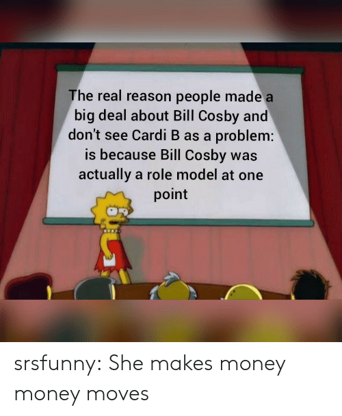 cosby: The real reason people made a  big deal about Bill Cosby and  don't see Cardi B as a problem:  is because Bill Cosby was  actually a role model at one  point srsfunny:  She makes money money moves