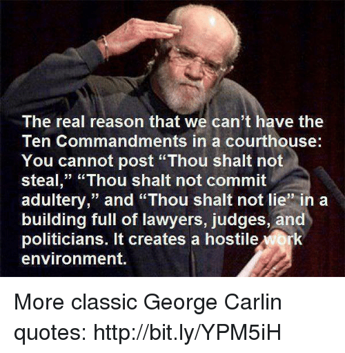 "The Ten Commandments: The real reason that we can't have the  Ten Commandments in a courthouse:  You cannot post ""Thou shalt not  steal,"" ""Thou shalt not commit  adultery,"" and ""Thou shalt not lie"" in a  building full of lawyers, judges, and  politicians. It creates a hostile Mork  environment. More classic George Carlin quotes: http://bit.ly/YPM5iH"