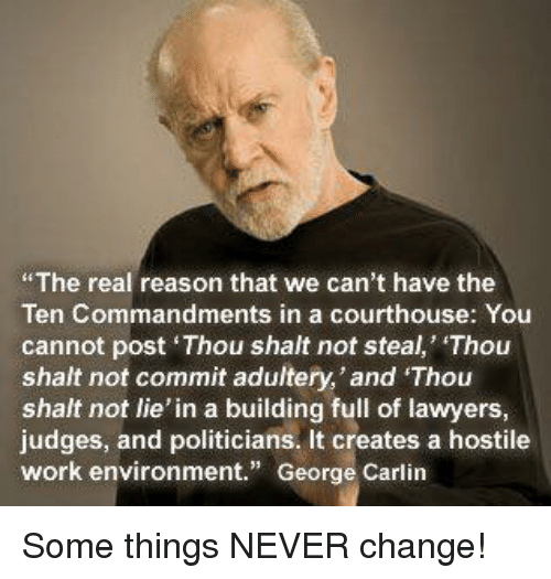 "George Carlin, Memes, and Work: The real reason that we can't have the  Ten Commandments in a courthouse: You  cannot post Thou shalt not steal, Thou  shalt not commit adultery,'and Thou  shalt not lie' in a building full of lawyers  judges, and politicians. It creates a hostile  work environment."" George Carlin Some things NEVER change!"