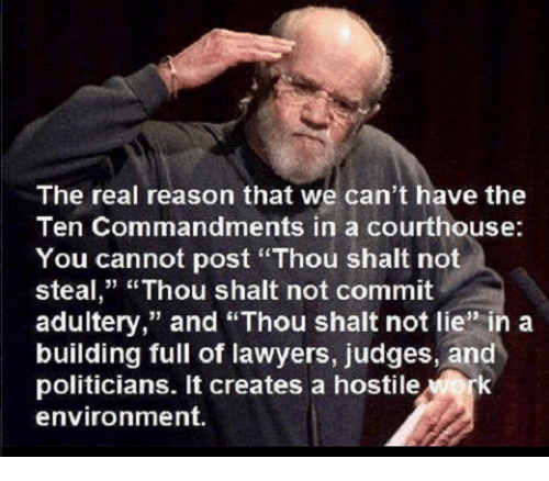 "The Ten Commandments: The real reason that we can't have the  Ten Commandments in a courthouse:  You cannot post ""Thou shalt not  steal,"" ""Thou shalt not commit  adultery,"" and ""Thou shalt not lie"" in a  building full of lawyers, judges, and  politicians. It creates a hostile  NOrk  environment"