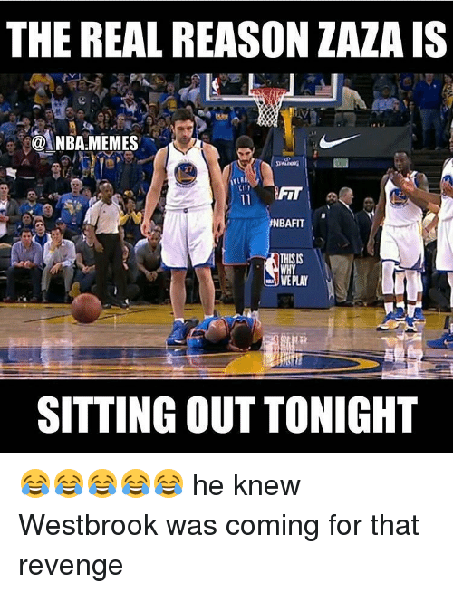 Memes, 🤖, and Zaza: THE REAL REASON ZAZA IS  NBARMEMES  27  NBAFIT  THISIS  WE PLAY  SITTING OUT TONIGHT 😂😂😂😂😂 he knew Westbrook was coming for that revenge