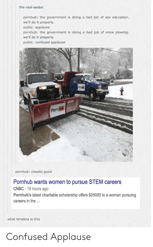 cnbc: the-real-seebs:  pornhub: the government is doing a bad job of sex education.  we'll do it properly.  public: applause  pornhub the government is doing a bad job of snow plowing.  we'll do it properly  public: confused applause  Porn  pornhub: chaotic good  Pornhub wants women to pursue STEM careers  CNBC 19 hours ago  Pornhub's latest charitable scholarship offers $25000 to a woman pursuing  careers in the.  what timeline is this Confused Applause