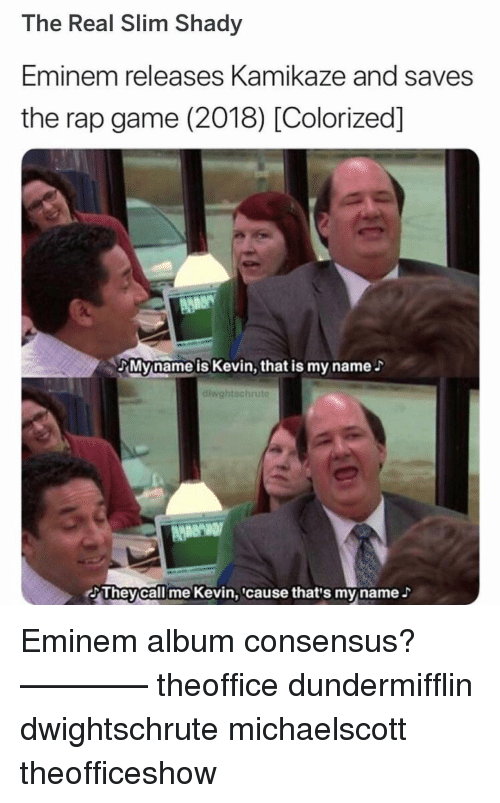 Slim Shady: The Real Slim Shady  Eminem releases Kamikaze and saves  the rap game (2018) [Colorized]  Myname is Kevin, that is my name  diwghtschru  AMeN  Theycall me Kevin,cause that's myname Eminem album consensus? ———— theoffice dundermifflin dwightschrute michaelscott theofficeshow
