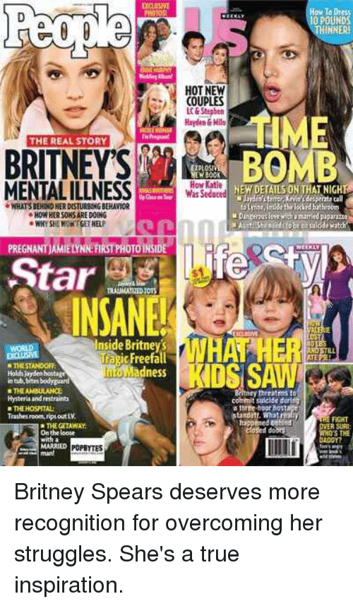 Atimate: THE REAL STORY  BRITNEY'S  MENTALILLNESS  WHATSBEHNDHERDESTURENNGBEHAVIOR  HOW HERSOKSAREDOING  PREGNANTAMIENNN FIRSTPHOTOINSIDE  Star  Inside Britney's  TazicFreefall  THE STANDOFF  Madness  Holdskysen hostage  innib bites bodyckard  NTHE AMBULANCE  Hysteria and mtraints  Trashesroom, rips out LV  THE GETAWAY  On the loose  ith a  MARRIED  How To Dress  10 POUNDS  NNERH  HOT NEW  COUPLES  AtiME  LC&Stepben  Hayden&Mila  BOMB  How Katie  EHDETAILSON THAT NIGHT  commit suickse duri  tanda11. Wha  ened  OVER SURI  WHOSE THE Britney Spears deserves more recognition for overcoming her struggles. She's a true inspiration.
