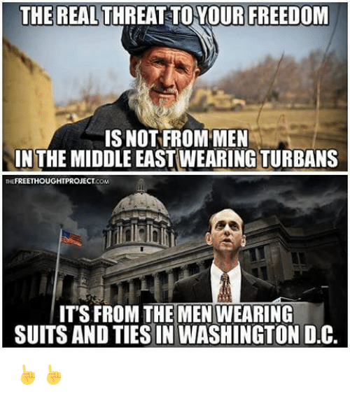 turban: THE REAL THREAT TO YOUR FREEDOM  IS NOT FROM MEN  IN THE MIDDLE EASTWEARING TURBANS  THE FREETHOUGHTPROJECTCOM  IT'S FROM THE MEN WEARING  SUITS AND TIESIN WASHINGTON D.C. ☝☝