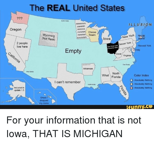 Iowa: The REAL United States  North Empty  LLUSION  Oregon  mmmnm  Cheese  Realm  Wyoming  (Not Real)  New Yorlk  lowa  2 people  live here  Newer York  Newest York  The Great Void  Formerly Ohio)  Empty  West  Virginia  East Empy  Arkansas  West Empty  North  What Florida  Color Index  Absolutely Nothing  -Absolutely Nothing  Absolutety Nothing  l can't remember  South Empy  Included in  update 1.5  Shoot l  dropped  my rocks  ifunny.C For your information that is not  Iowa, THAT IS MICHIGAN