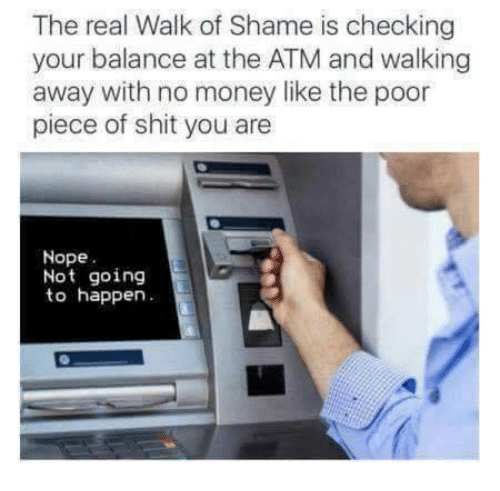 Money, Shit, and The Real: The real Walk of Shame is checking  your balance at the ATM and walking  away with no money like the poor  piece of shit you are  Nope  Not going  to happen