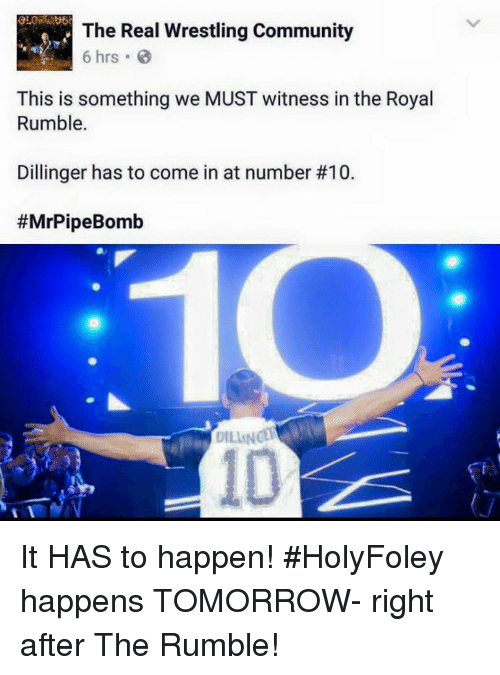 royal rumble: The Real Wrestling Community  6 hrs. B  This is something we MUST witness in the Royal  Rumble.  Dillinger has to come in at number #10.  #MrPipe Bomb  DILINGER It HAS to happen! #HolyFoley happens TOMORROW- right after The Rumble!