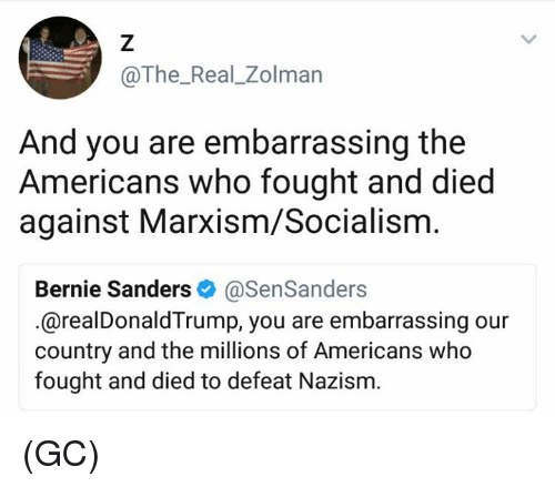 Bernie Sanders, Memes, and Socialism: @The_Real_Zolman  And you are embarrassing the  Americans who fought and died  against Marxism/Socialism  Bernie Sanders & @SenSanders  .@realDonaldTrump, you are embarrassing our  country and the millions of Americans who  fought and died to defeat Nazism. (GC)